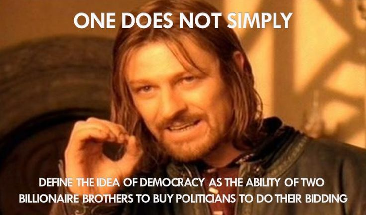 One does not simply define democracy as the ability of two billionaire brother to buy politicians to do their bidding.