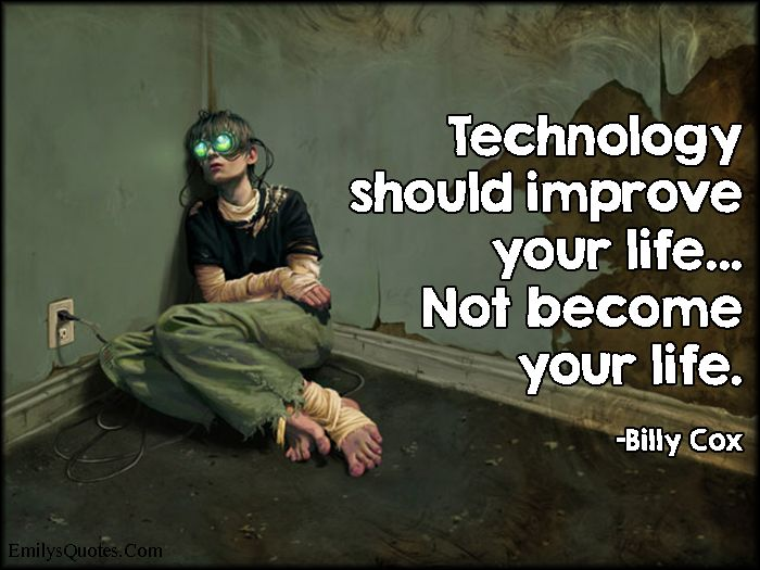Technology should improve your life… Not become your life ...