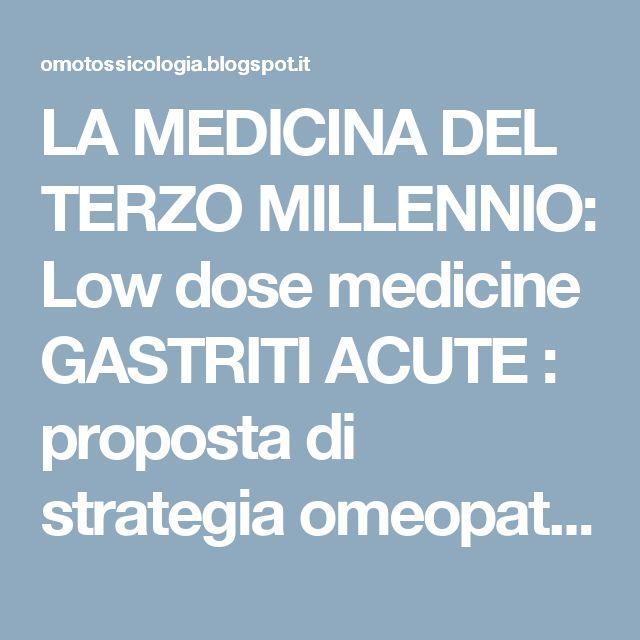 LA MEDICINA DEL TERZO MILLENNIO: Low dose medicine GASTRITI ACUTE : proposta di strategia omeopatica ed omotossicologica  etiologia, istologia