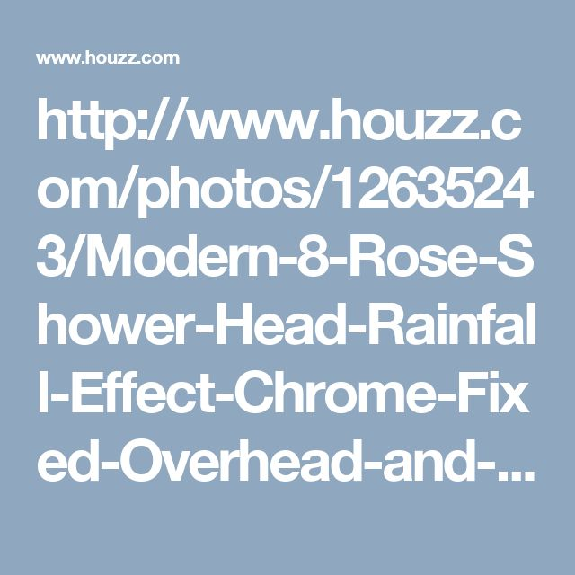 http://www.houzz.com/photos/12635243/Modern-8-Rose-Shower-Head-Rainfall-Effect-Chrome-Fixed-Overhead-and-Ceiling-Arm-transitional-showerheads-and-body-sprays-other