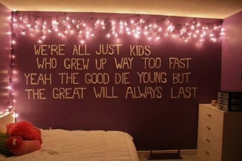 "bedroom- ""We're all just kids who grew up way too fast Yeah the good die young but the great will always last"""