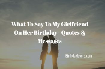 What To Say To My Girlfriend On Her Birthday – Quotes