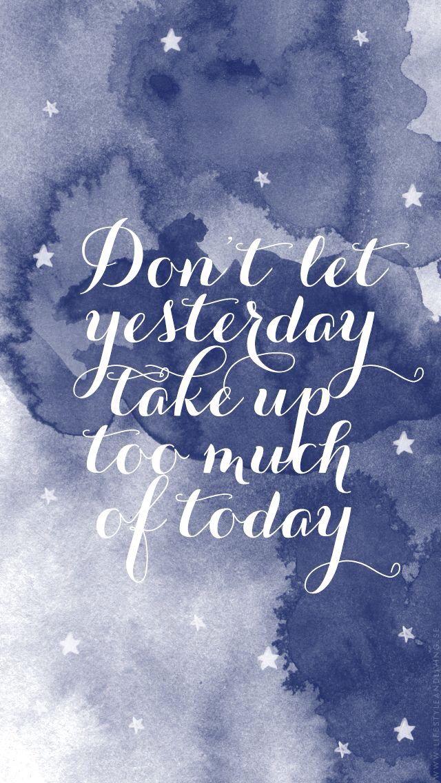 No dejes que el ayer tome demasiado en el hoy.