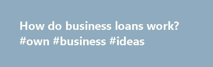How do business loans work? #own #business #ideas http://business.remmont.com/how-do-business-loans-work-own-business-ideas/  #how do business loans work # How do business loans work? To explain how business loans work, I think it's best to first talk about the two main types of lenders to business owners: traditional banks (Chase, Wells Fargo, Bank of America) and online lenders (OnDeck, Lending Club, Funding Club). Traditional bank loans can be  read more