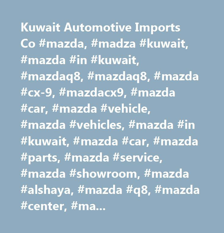 Kuwait Automotive Imports Co #mazda, #madza #kuwait, #mazda #in #kuwait, #mazdaq8, #mazdaq8, #mazda #cx-9, #mazdacx9, #mazda #car, #mazda #vehicle, #mazda #vehicles, #mazda #in #kuwait, #mazda #car, #mazda #parts, #mazda #service, #mazda #showroom, #mazda #alshaya, #mazda #q8, #mazda #center, #mazda #alrai #area, #mazda #model, #mazda #cx-5, #mazda #2015 #model, #mazda #new #model, #mazda #cx3 #2015, #mazda #promotion, #mazda #campaign, #mazda #campaign #services, #mazda #check #up…