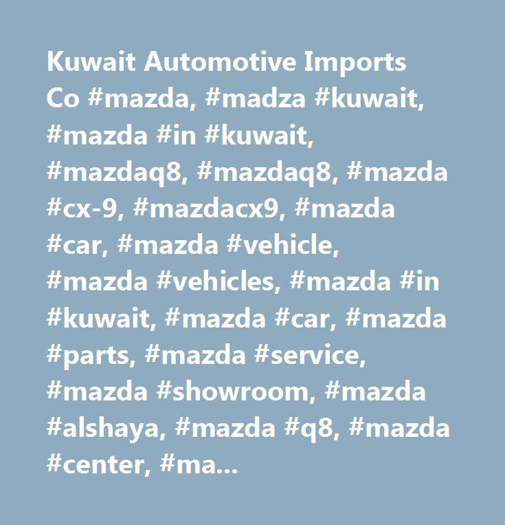 Kuwait Automotive Imports Co #mazda, #madza #kuwait, #mazda #in #kuwait, #mazdaq8, #mazdaq8, #mazda #cx-9, #mazdacx9, #mazda #car, #mazda #vehicle, #mazda #vehicles, #mazda #in #kuwait, #mazda #car, #mazda #parts, #mazda #service, #mazda #showroom, #mazda #alshaya, #mazda #q8, #mazda #center, #mazda #alrai #area, #mazda #model, #mazda #cx-5, #mazda #2015 #model, #mazda #new #model, #mazda #cx3 #2015, #mazda #promotion, #mazda #campaign, #mazda #campaign #services, #mazda #check #up…