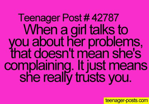 Teenager Post #42787 ~ When a girl talks to you about her problems, that doesn't mean she's complaining. It just means she really trusts you. ☮