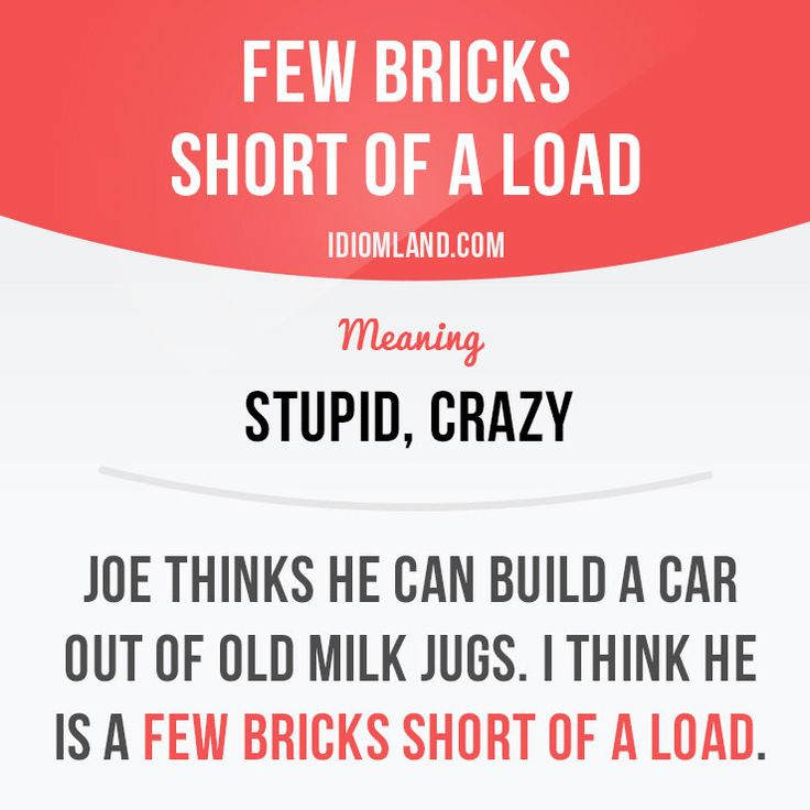 """Few bricks short of a load"" means ""stupid, crazy"". Example: Joe thinks he can build a car out of old milk jugs. I think he is a few bricks short of a load. #idiom #idioms #saying #sayings #phrase #phrases #expression #expressions #english #englishlanguage #learnenglish #studyenglish #language #vocabulary #dictionary #grammar #efl #esl #tesl #tefl #toefl #ielts #toeic #englishlearning #vocab #wordoftheday #phraseoftheday"