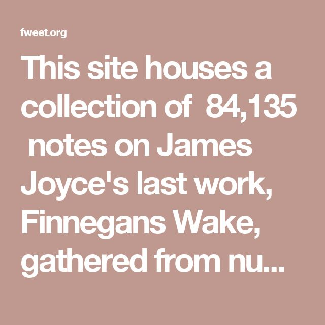 This site houses a collection of 84,135 notes on James Joyce's last work, Finnegans Wake, gathered from numerous sources (all listed on the bibliography page). It also houses a search engine to allow you to search the entire collection of notes. To better understand this site we should really look no further than the bizarre title of this page, examining it word by word:
