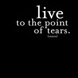 Live to the point of tears.  (I've wanted to get this as a tattoo for years now... someday, someday)