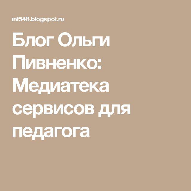 Блог Ольги Пивненко: Медиатека сервисов для педагога