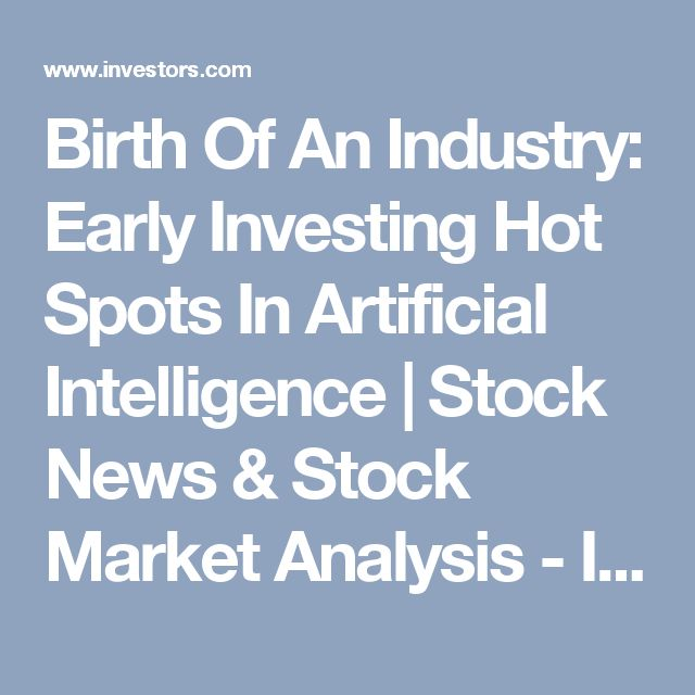 Birth Of An Industry: Early Investing Hot Spots In Artificial Intelligence | Stock News & Stock Market Analysis - IBD