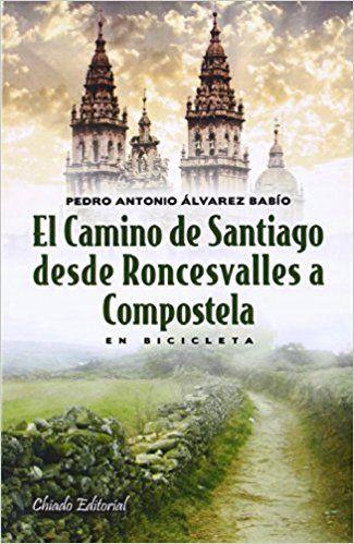 El Camino de Santiago desde Roncesvalles a Compostela en bicicleta : un gran sueño hecho realidad / Pedro Antonio Álvarez Babío - Madrid : Chiado Editorial, 2014 (Lisboa : Chiado Print)