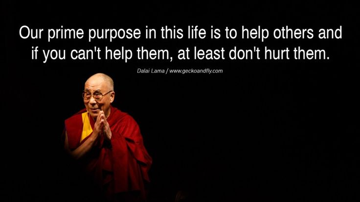 Quotes Our prime purpose in this life is to help others and if you can't help them, at least don't hurt them. - Dalai Lama