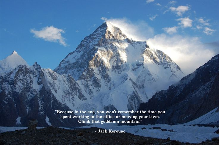 """""""Because in the end you won't remember the time you spent working in the office or mowing your lawn. Climb that goddamn mountain."""" -Jack Kerouac"""
