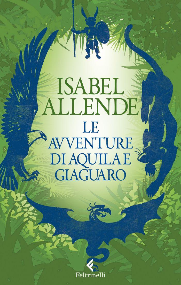 """Isabel Allende, """"Le avventure di Aquila e Giaguaro"""". Il brivido dell'avventura, la magia di antichi popoli lontani, i segreti dell'armonia tra l'uomo e la natura."""