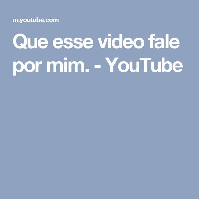 Que esse video fale por mim. - YouTube