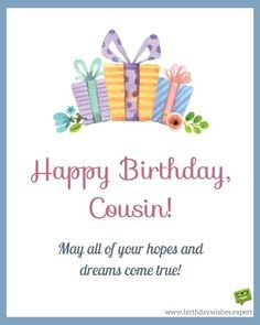 Happy Birthday, cousin! May all of your hopes and dreams com true!