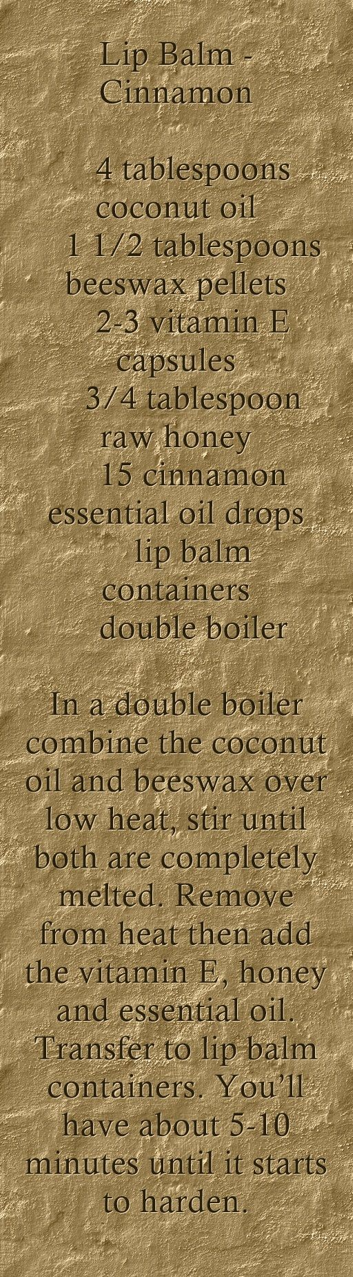 Lip Balm -Cinnamon   4 tablespoons coconut oil   1 1/2 tablespoons beeswax pellets   2-3 vitamin E capsules   3/4 tablespoon raw honey   15 cinnamon essential oil drops   lip balm containers   double boiler In a double boiler combine the coconut oil and beeswax over low heat, stir until both are completely melted. Remove from heat then add the vitamin E, honey and essential oil. Transfer to lip balm containers. You'll have about 5-10 minutes until it starts...