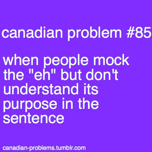 "Canadian Problem #85 - When people mock the ""eh"" but don't understand its purpose in the sentence."