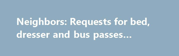 Neighbors: Requests for bed, dresser and bus passes #dresser http://furniture.remmont.com/neighbors-requests-for-bed-dresser-and-bus-passes-dresser-2/  Neighbors: Requests for bed, dresser and bus passes www.myneighborinneed.org is a website that provides local citizens a way to ask for help from their community and a way for the community to give back. Neighbor in Need A young, hardworking couple, trying to get back on their feet is in need of a gently used/clean queen bed. Currently, they…