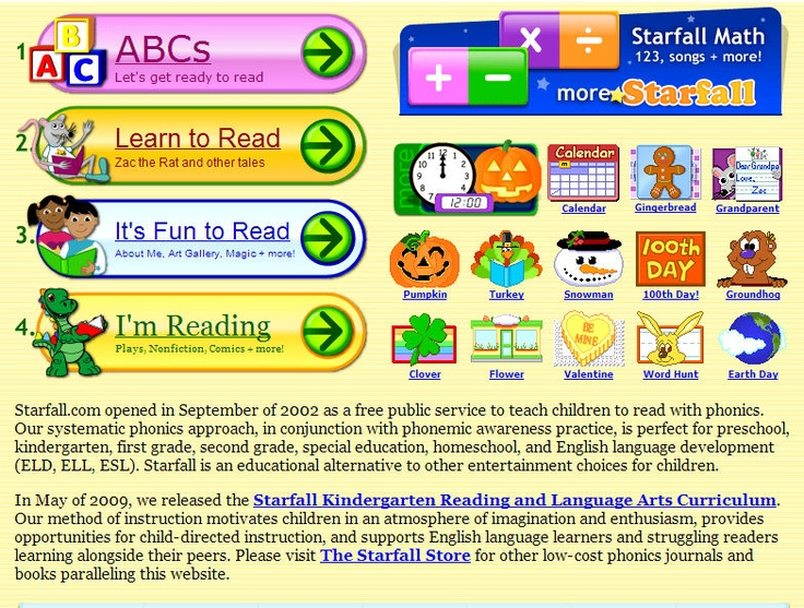 FREE phonics for kids    Starfall.com opened in September of 2002 as a free public service to teach children to read with phonics. Our systematic phonics approach, in conjunction with phonemic awareness practice, is perfect for preschool, kindergarten, first grade, second grade, special education, homeschool, and English language development (ELD, ELL, ESL). Starfall is an educational alternative to other entertainment choices for children.