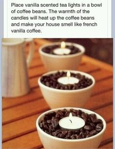 with cuter containers Place vanilla-scented tea lights in a bowl of coffee beans. The warmth of the candles will heat up the beans and make your house smell like french vanilla coffee!