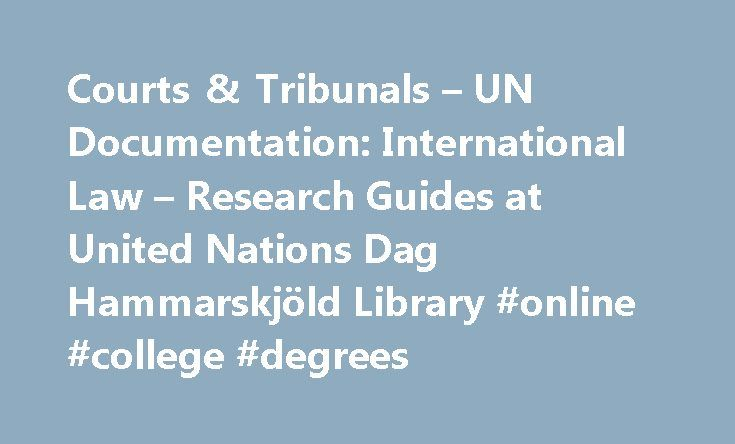 Courts & Tribunals – UN Documentation: International Law – Research Guides at United Nations Dag Hammarskjöld Library #online #college #degrees http://law.remmont.com/courts-tribunals-un-documentation-international-law-research-guides-at-united-nations-dag-hammarskjold-library-online-college-degrees/  #international criminal law # UN Documentation: International Law Courts and Tribunals There are a wide variety of international courts and tribunals that have varying degrees of relation to…
