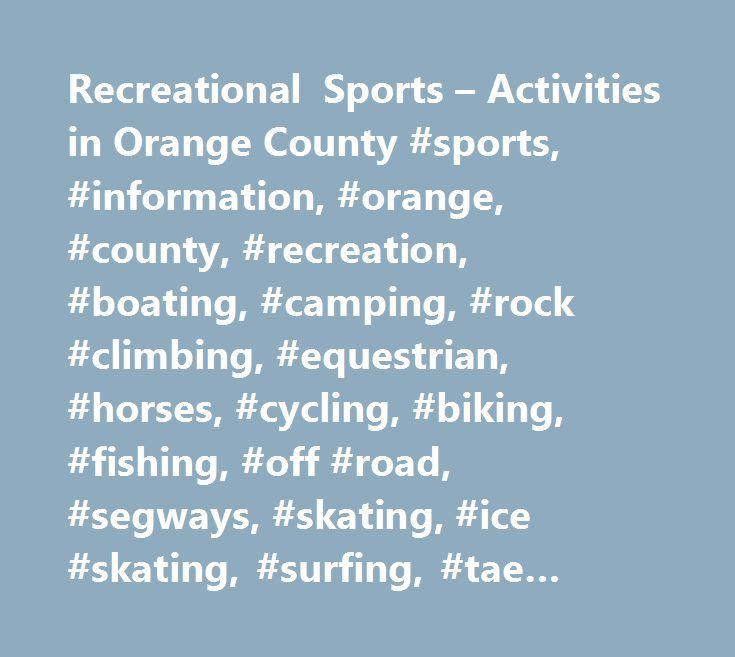 Recreational Sports – Activities in Orange County #sports, #information, #orange, #county, #recreation, #boating, #camping, #rock #climbing, #equestrian, #horses, #cycling, #biking, #fishing, #off #road, #segways, #skating, #ice #skating, #surfing, #tae #kwon #do, #yogo, #walking, #running http://guyana.nef2.com/recreational-sports-activities-in-orange-county-sports-information-orange-county-recreation-boating-camping-rock-climbing-equestrian-horses-cycling-biking-fishing-off-ro...