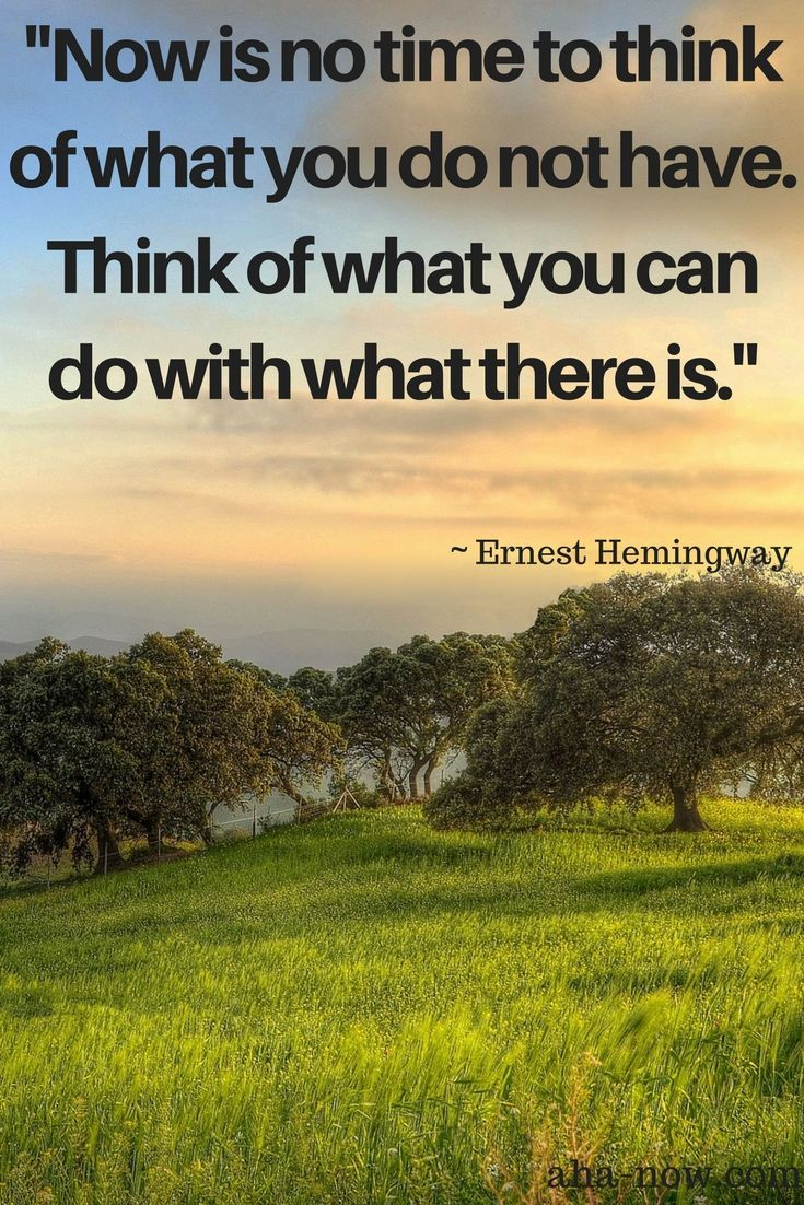 "Absolutely! ""Now is no time to think of what you do not have. Think of what you can do with what there is"" ~ Ernest Hemingway   #AhaNOW #quote #words #sayings #wisewords #wordsofwisdom #quoteoftheday #quotestoliveby #words #wordstoliveby #inspirationalquotes #thoughts #motivationalquotes"