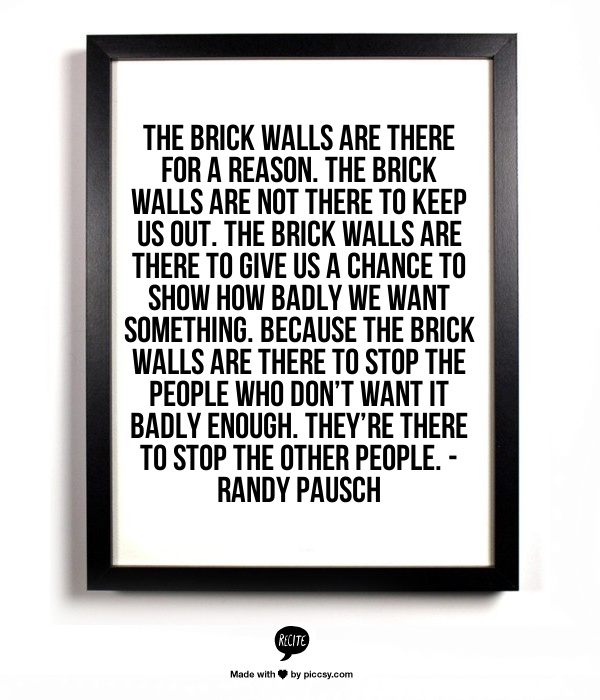 The brick walls are there for a reason. The brick walls are not there to keep us out. The brick walls are there to give us a chance to show how badly we want something. Because the brick walls are there to stop the people who don't want it badly enough. They're there to stop the other people. -Randy Pausch
