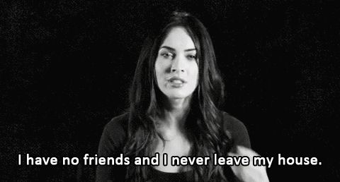 Eu não tenho amigos e nunca saio de casa.