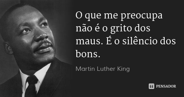 O que me preocupa não é o grito dos maus. É o silêncio dos bons. — Martin Luther King