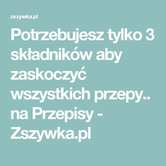 Potrzebujesz tylko 3 składników aby zaskoczyć wszystkich przepy.. na Przepisy - Zszywka.pl