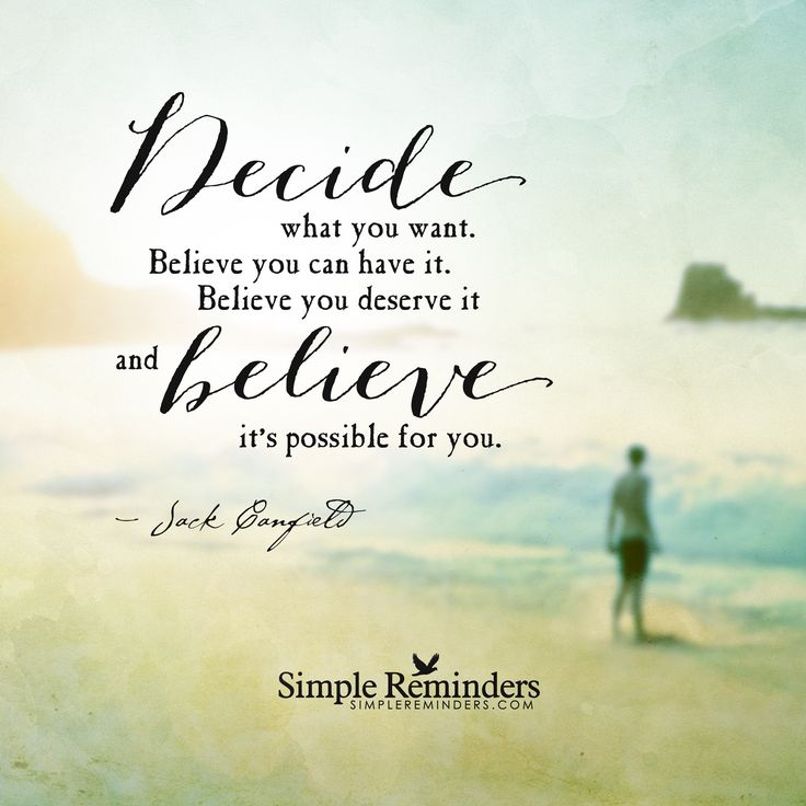 Decide what you want. Believe you can have it. Believe you deserve it and believe it's possible for you. — Jack Canfield