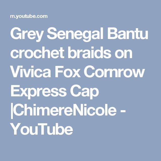 Grey Senegal Bantu crochet braids on Vivica Fox Cornrow Express Cap  |ChimereNicole - YouTube