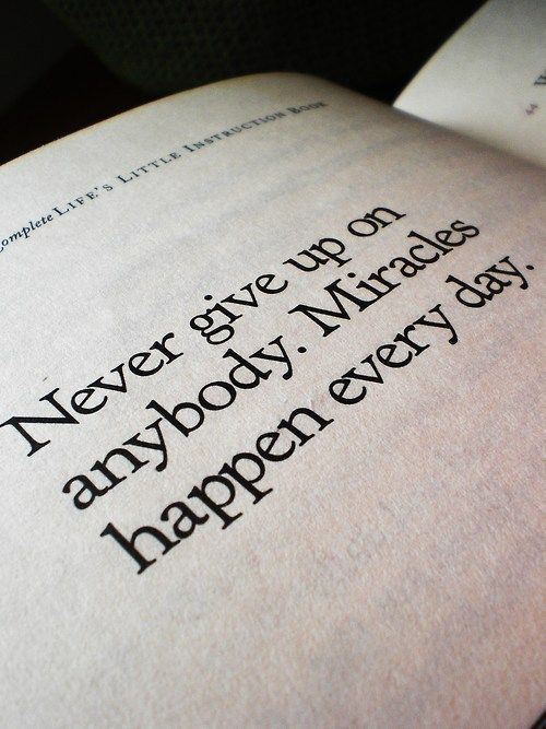 Never give up on anybody. Miracles happen every day.