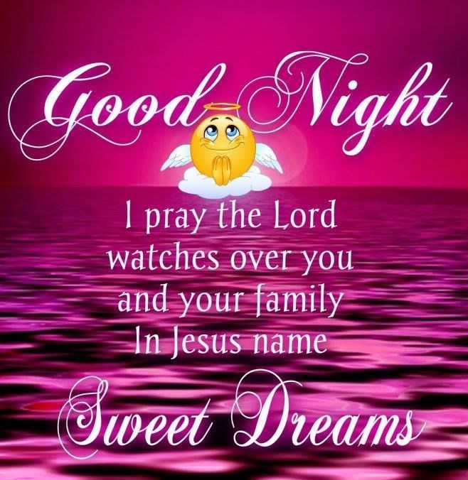 GOOD NIGHT !!!! I PRAY THE LORD WATCHES OVER YOU AND YOUR FAMILY, IN JESUS NAME, AMEN. SWEET DREAMS AND GOD BLESS !!!!