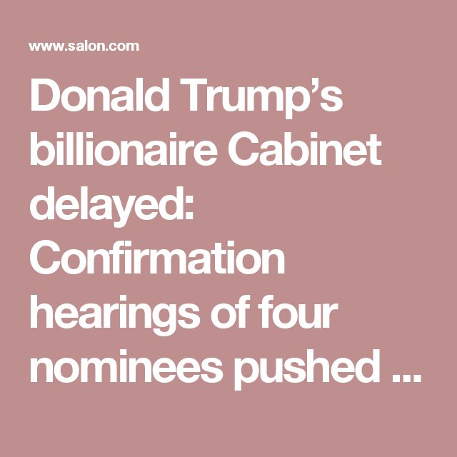 donald trumps billionaire cabinet delayed confirmation hearings four nominees pushed back further ve