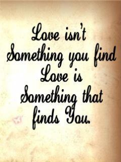 Great Love Is Not Something You Find Love Is Something That Finds You.   See More Great Pictures