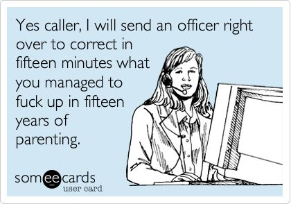 Yes caller, I will send an officer right over to correct in fifteen minutes what you managed to fuck up in fifteen years of parenting.