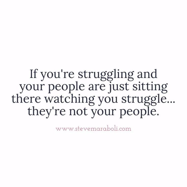 If you're struggling and your people are just sitting there watching you struggle...they're not your people.