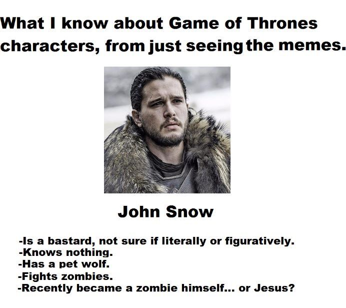 Jon Snow, character knowledge from just memes. Game of Thrones.