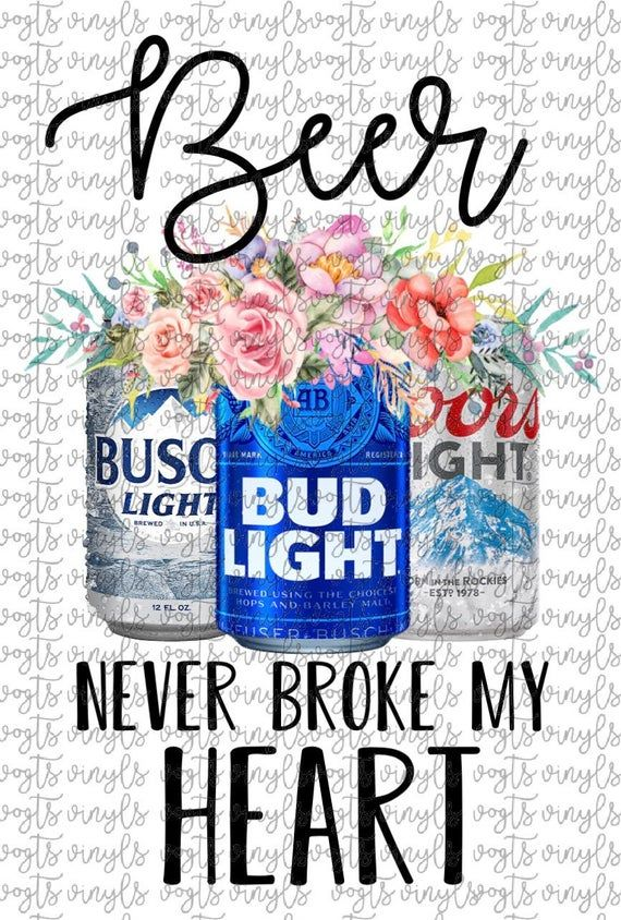 Beer Never Broke My Heart Floral Beer Cans Sublimation Transfer Busch Light Bud Light Coors Light My Heart Is Breaking Beer Bouquet Bud Light