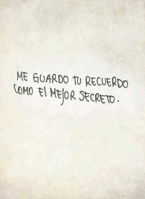 Me guardo tu recuerdo cómo el mejor secreto. Asi será de nuevo shhhhh ya es secreto