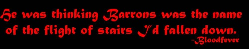 """He was thinking Barrons was the name of the flight of stairs I'd fallen down."" ― Karen Marie Moning, Bloodfever"