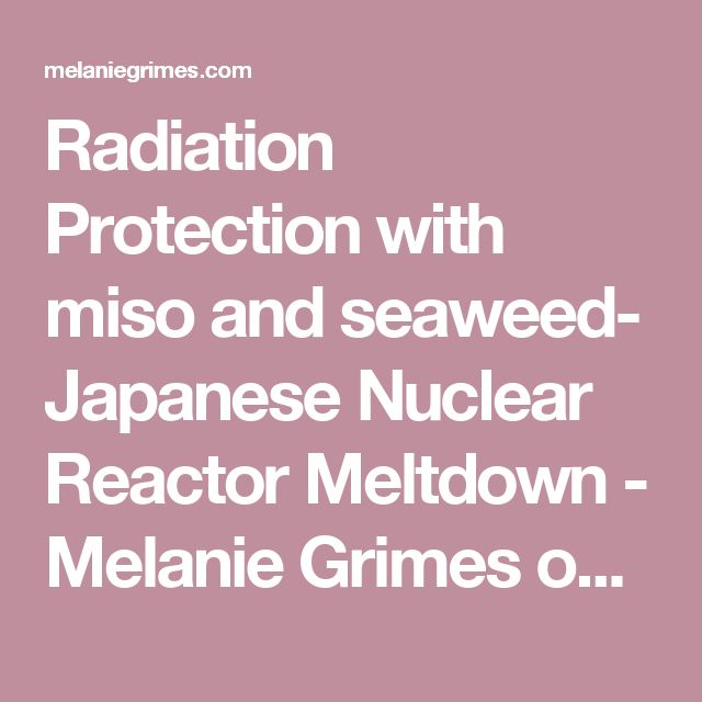 Radiation Protection with miso and seaweed- Japanese Nuclear Reactor Meltdown - Melanie Grimes on Health and Wellness