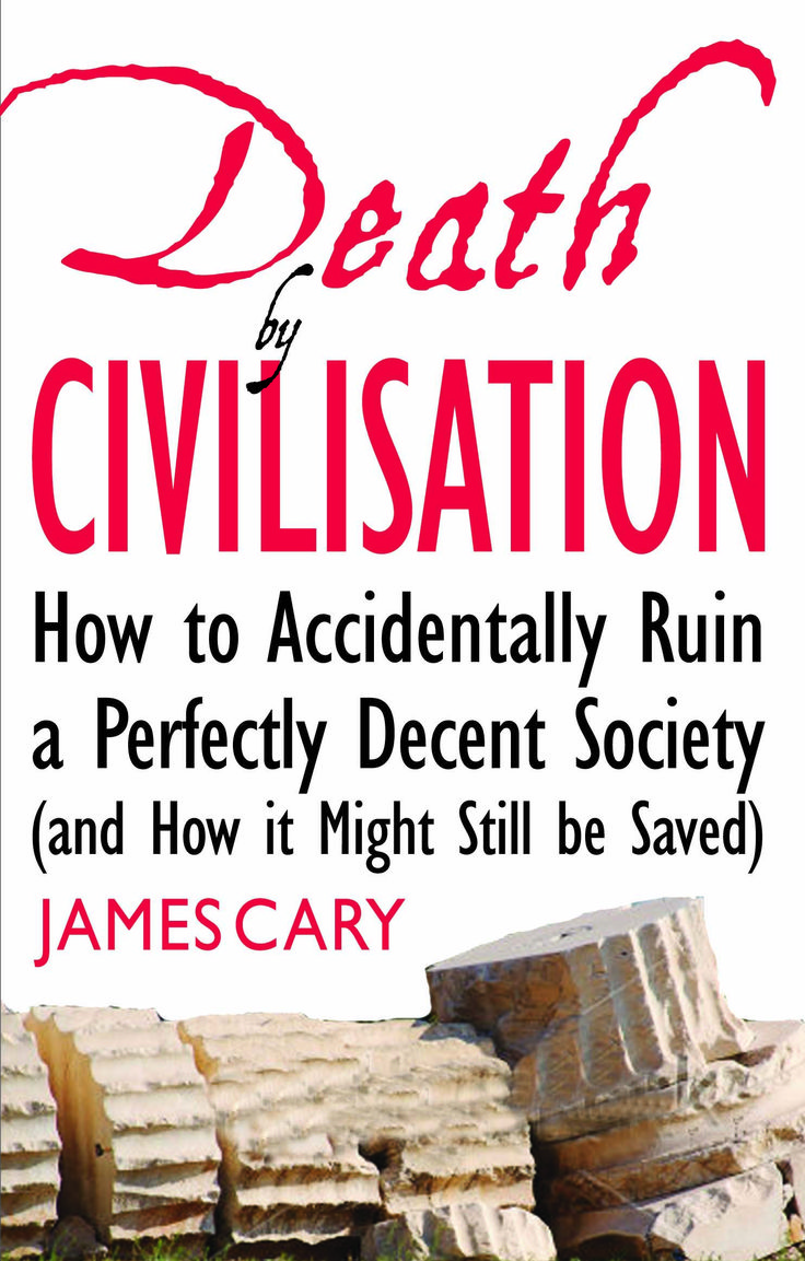 Death by Civilsation ...How to Accidentally Ruin a Perfectly Decent Society (and How it Might Still be Saved) by James Cary.