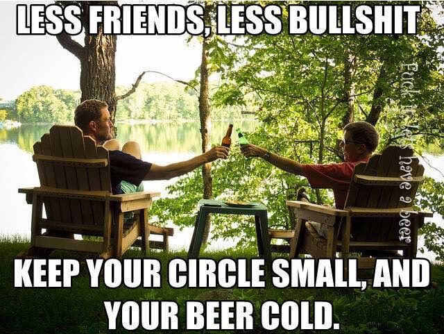 Keep your friend circle small and your beer cold. Less friends = less bullshit.