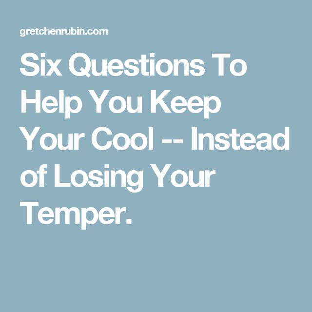 Six Questions To Help You Keep Your Cool -- Instead of Losing Your Temper.